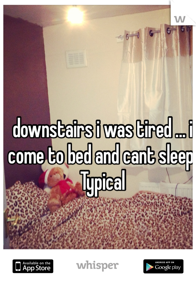 downstairs i was tired ... i come to bed and cant sleep! Typical