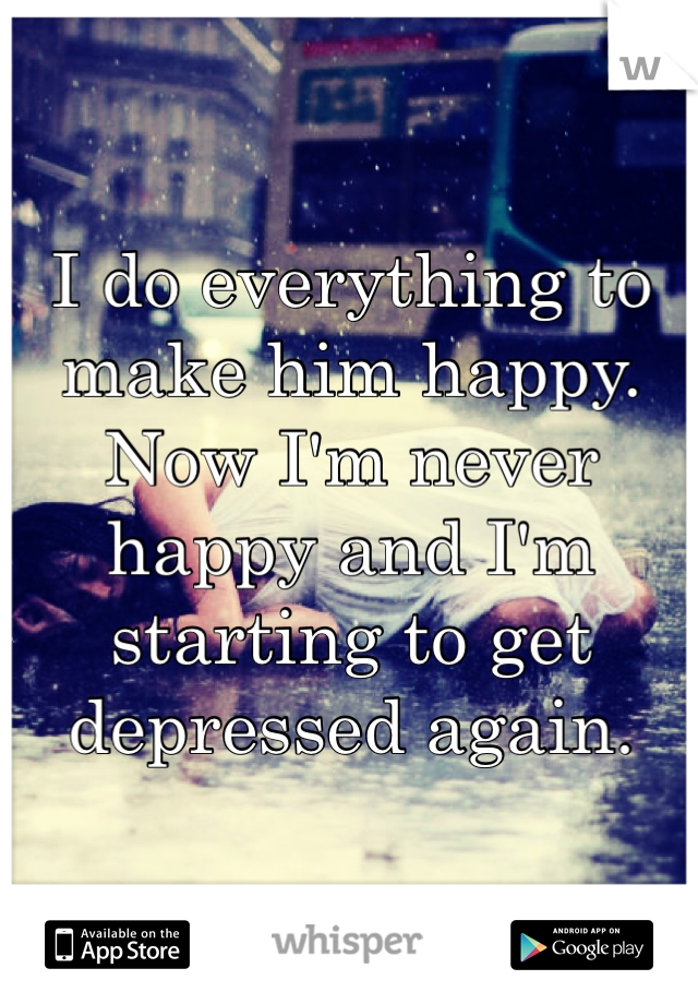 I do everything to make him happy. Now I'm never happy and I'm starting to get depressed again.
