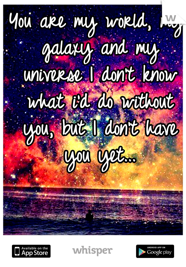 You are my world, my galaxy and my universe I don't know what i'd do without you, but I don't have you yet...