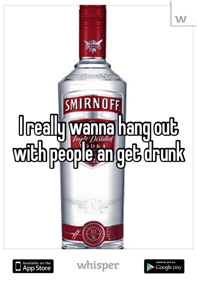 I really wanna hang out with people an get drunk