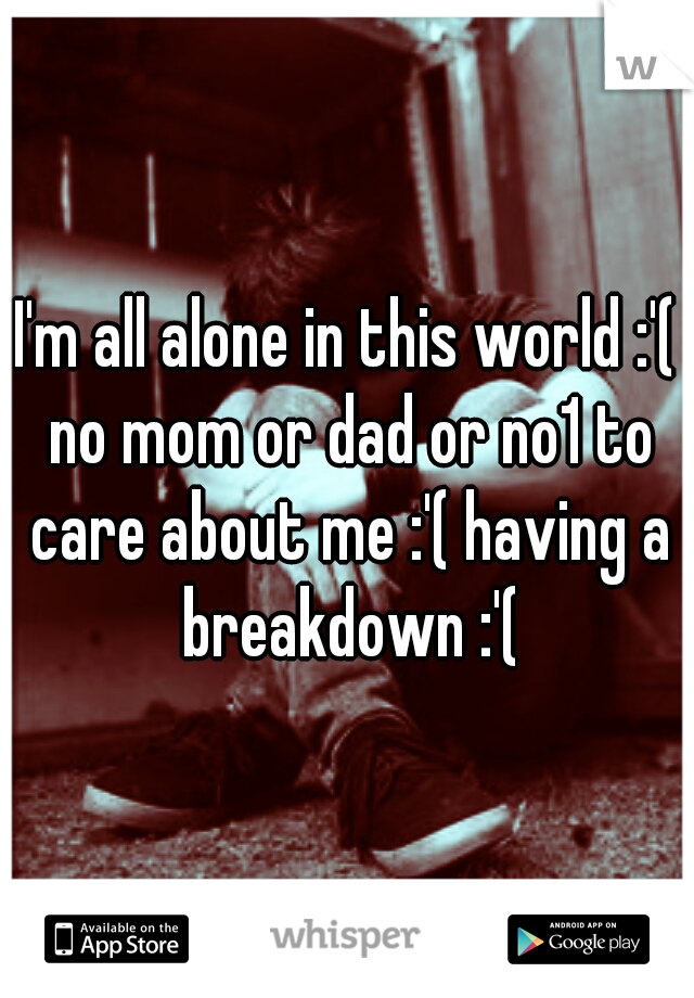 I'm all alone in this world :'( no mom or dad or no1 to care about me :'( having a breakdown :'(