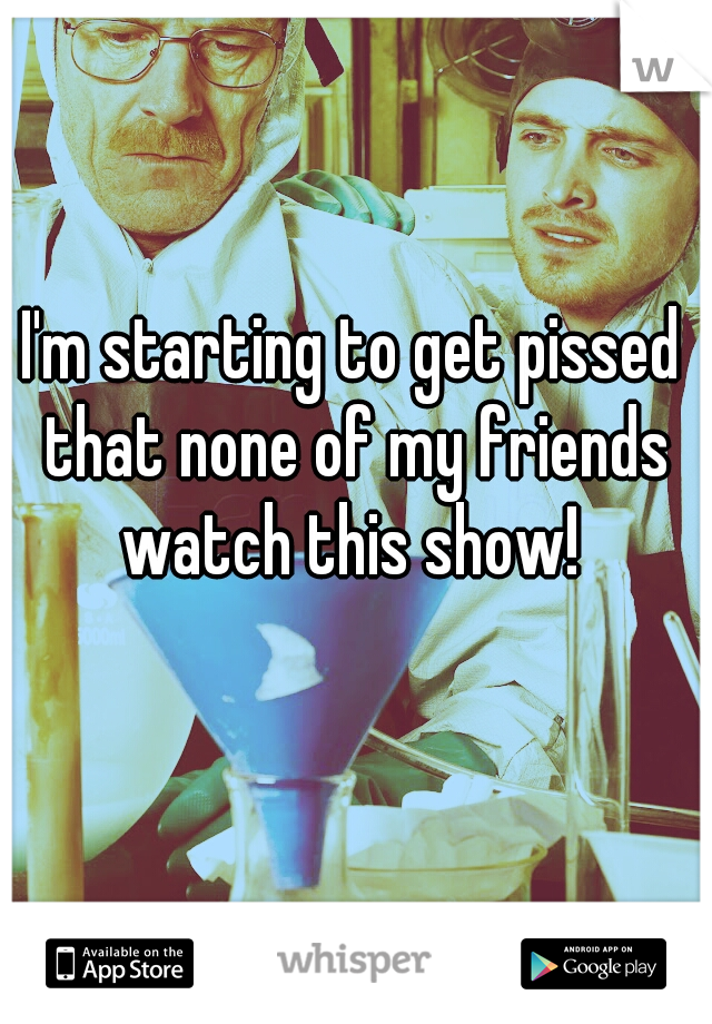 I'm starting to get pissed that none of my friends watch this show!