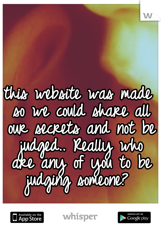 this website was made so we could share all our secrets and not be judged.. Really who are any of you to be judging someone?
