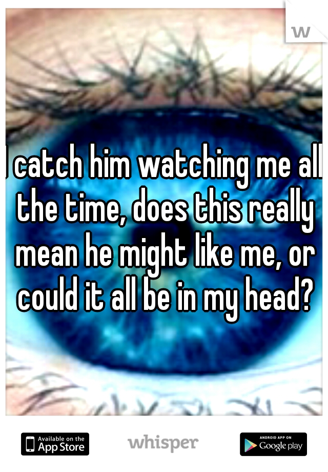 I catch him watching me all the time, does this really mean he might like me, or could it all be in my head?