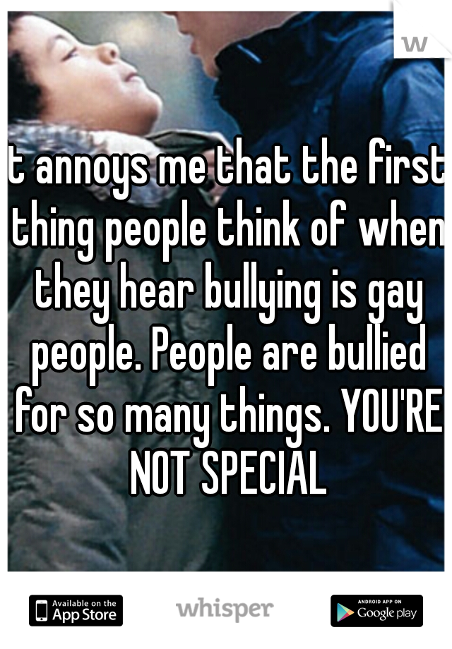 It annoys me that the first thing people think of when they hear bullying is gay people. People are bullied for so many things. YOU'RE NOT SPECIAL