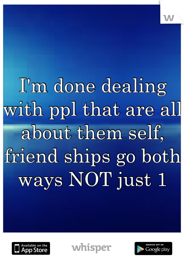 I'm done dealing with ppl that are all about them self, friend ships go both ways NOT just 1