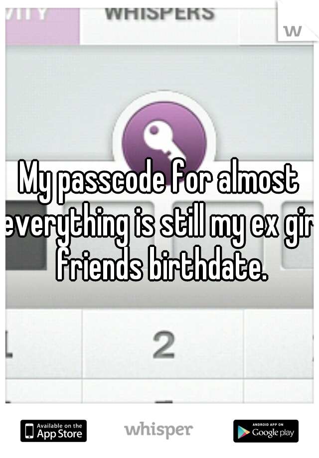 My passcode for almost everything is still my ex girl friends birthdate.