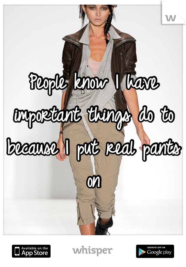 People know I have important things do to because I put real pants on