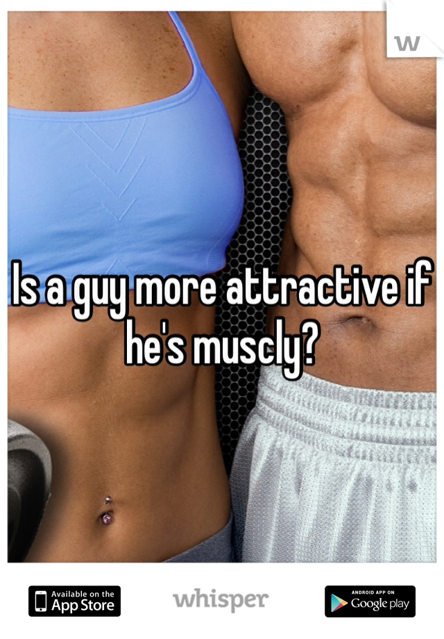 Is a guy more attractive if he's muscly?
