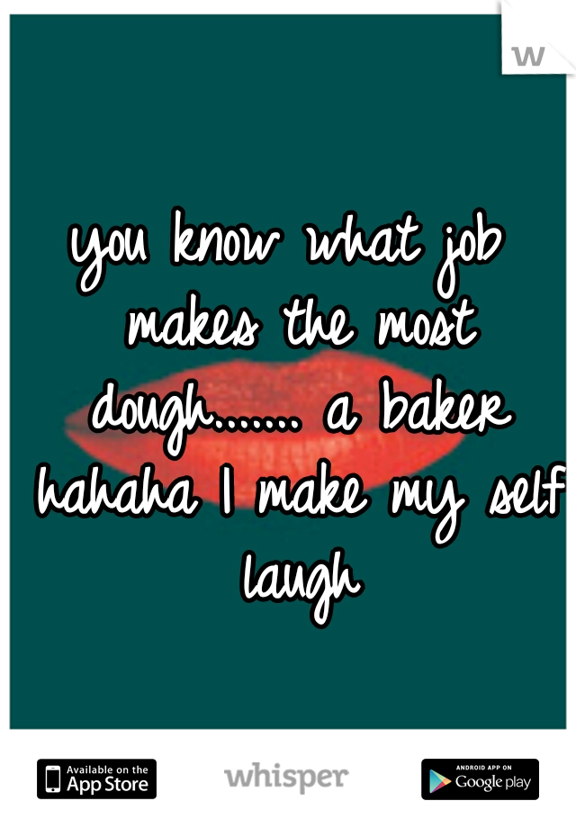 you know what job makes the most dough....... a baker hahaha I make my self laugh