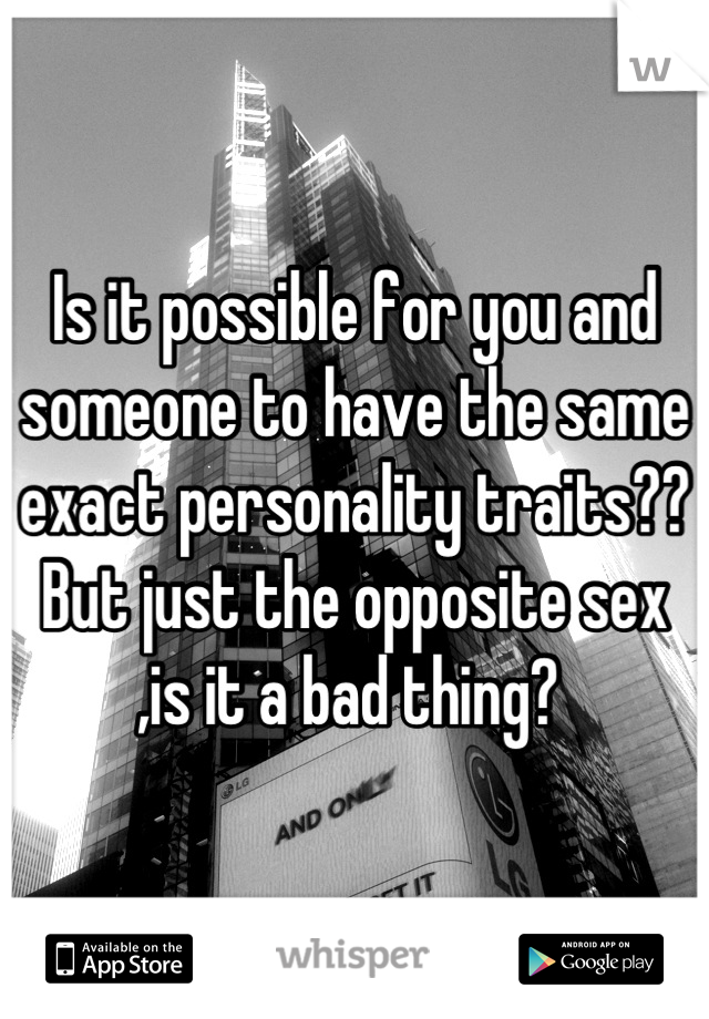 Is it possible for you and someone to have the same exact personality traits?? But just the opposite sex ,is it a bad thing?