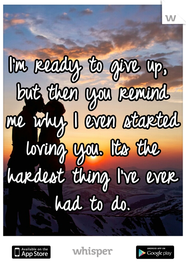 I'm ready to give up, but then you remind me why I even started loving you. Its the hardest thing I've ever had to do.