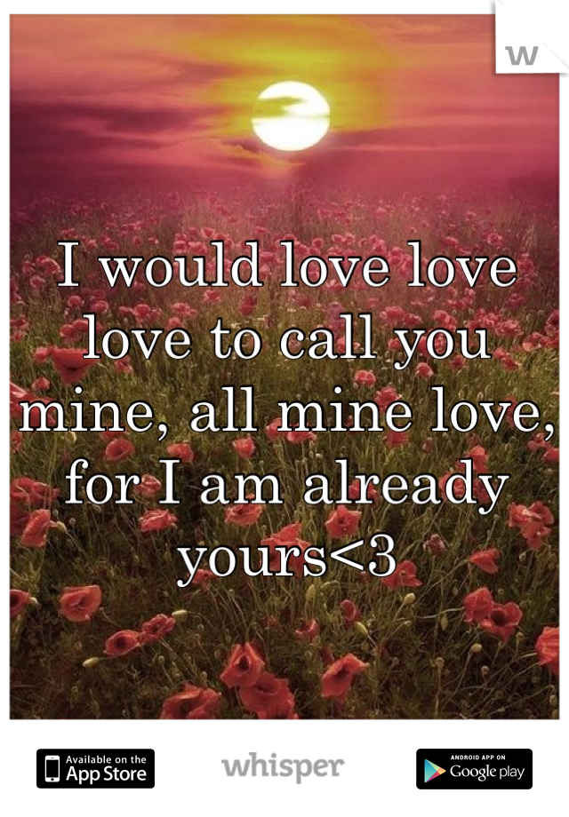I would love love love to call you mine, all mine love, for I am already yours<3