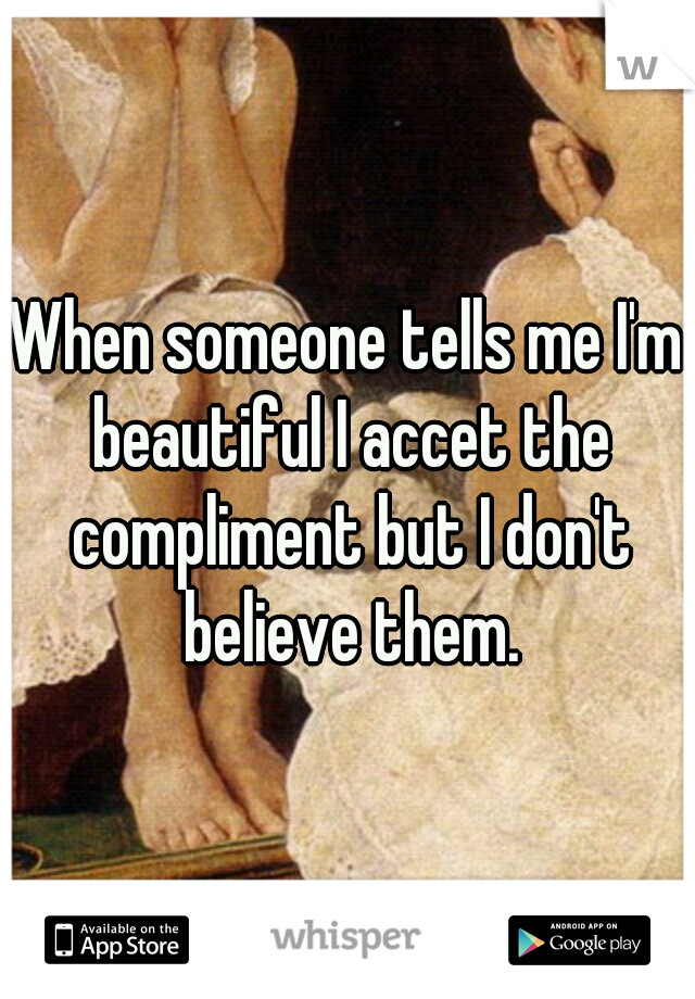 When someone tells me I'm beautiful I accet the compliment but I don't believe them.