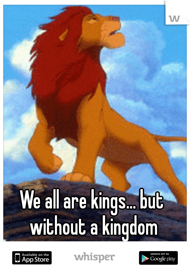 We all are kings... but without a kingdom