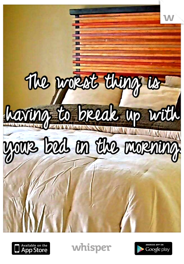 The worst thing is having to break up with your bed in the morning.