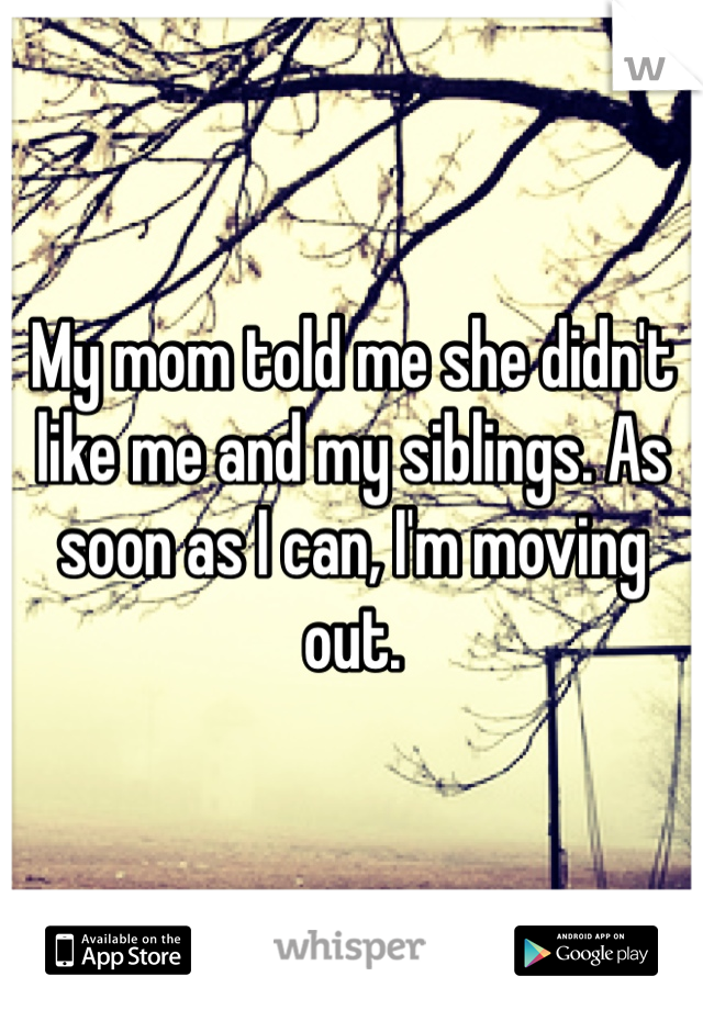 My mom told me she didn't like me and my siblings. As soon as I can, I'm moving out.