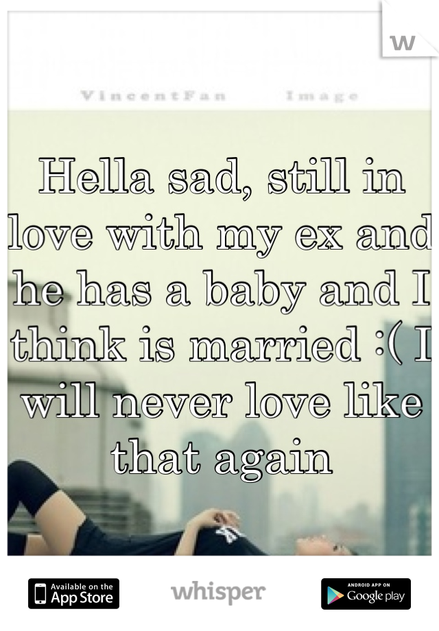 Hella sad, still in love with my ex and he has a baby and I think is married :( I will never love like that again
