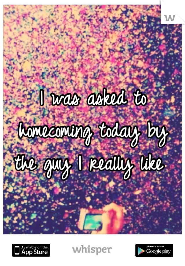 I was asked to homecoming today by  the guy I really like