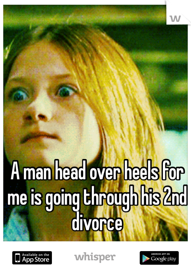 A man head over heels for me is going through his 2nd divorce