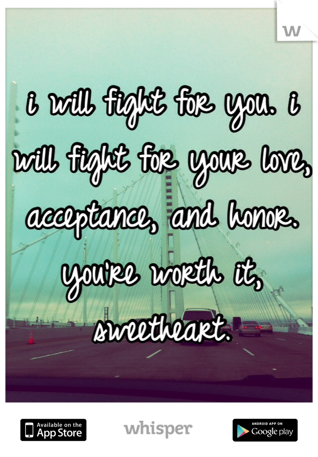 i will fight for you. i will fight for your love, acceptance, and honor. you're worth it, sweetheart.