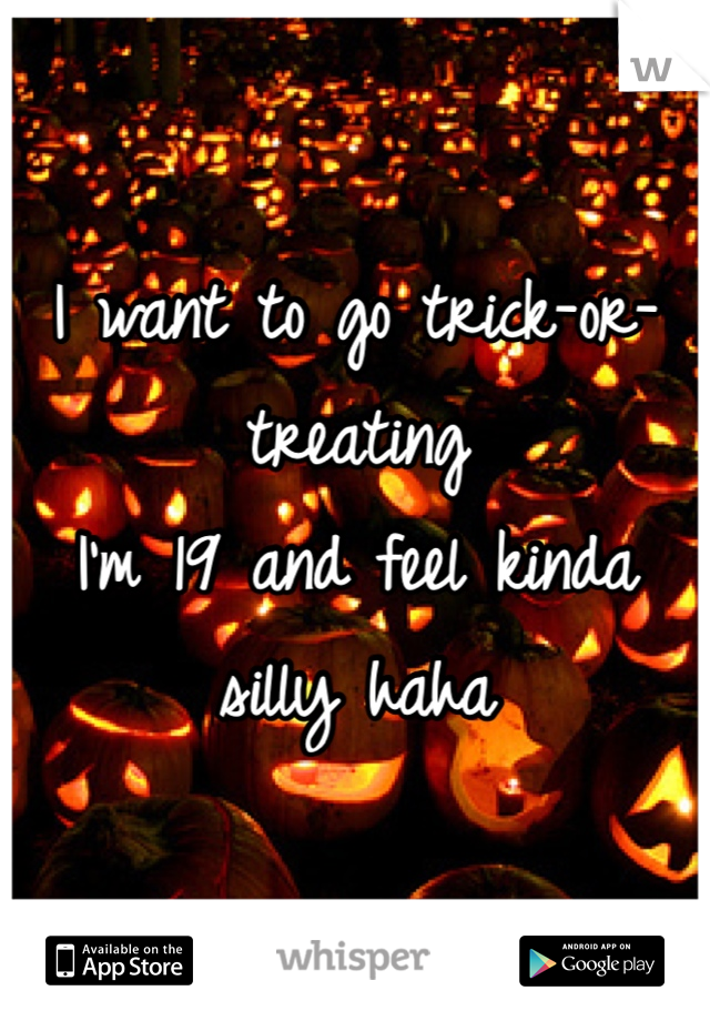 I want to go trick-or-treating  I'm 19 and feel kinda silly haha