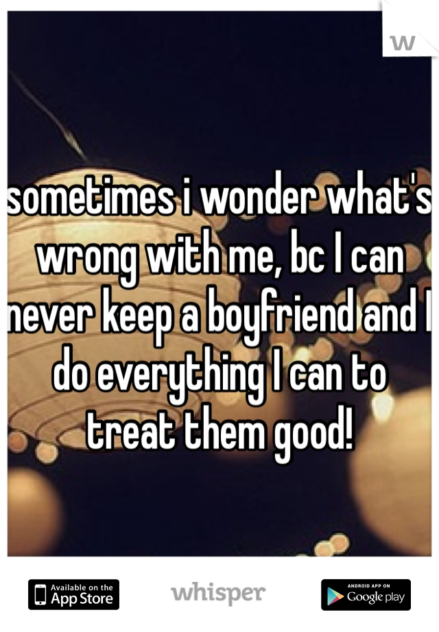 sometimes i wonder what's wrong with me, bc I can never keep a boyfriend and I do everything I can to treat them good!