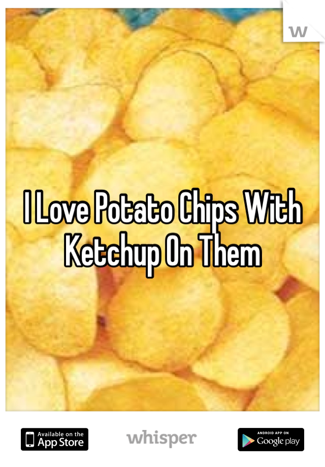 I Love Potato Chips With Ketchup On Them