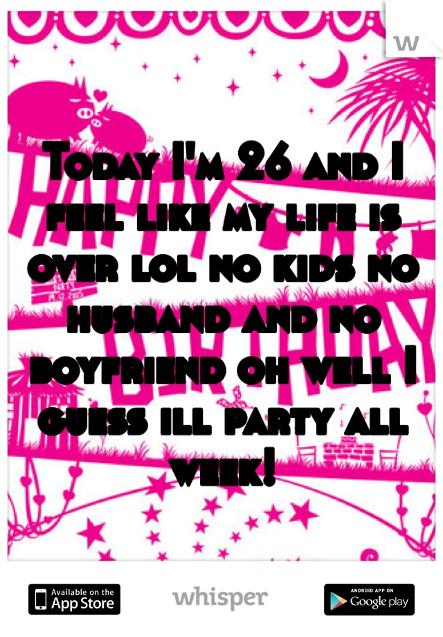 Today I'm 26 and I feel like my life is over lol no kids no husband and no boyfriend oh well I guess ill party all week!