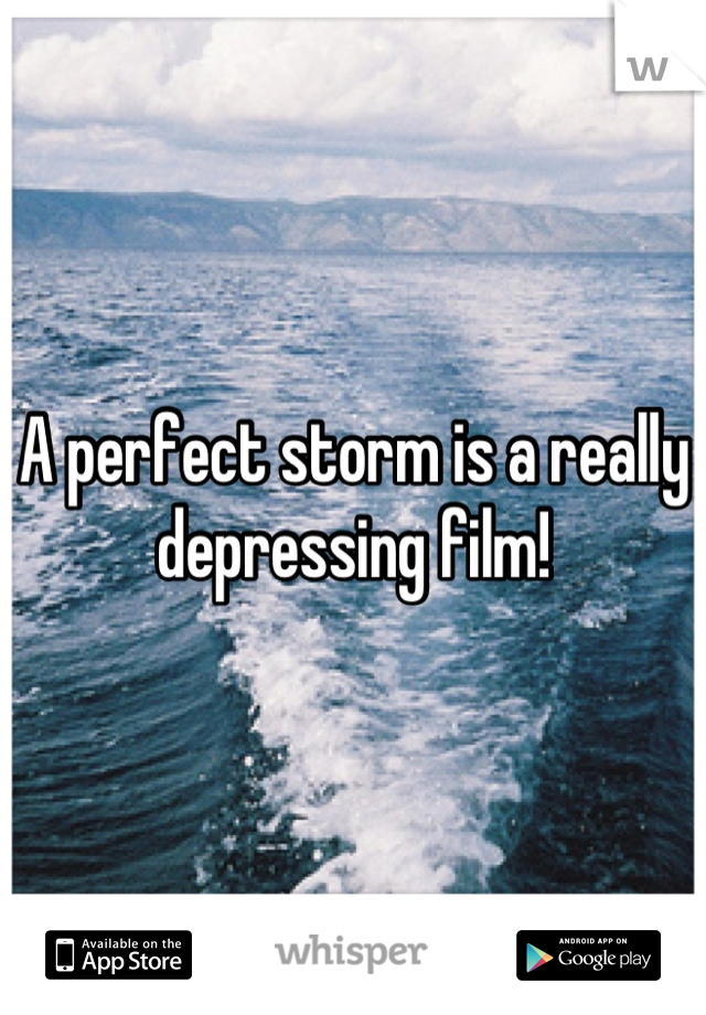 A perfect storm is a really depressing film!