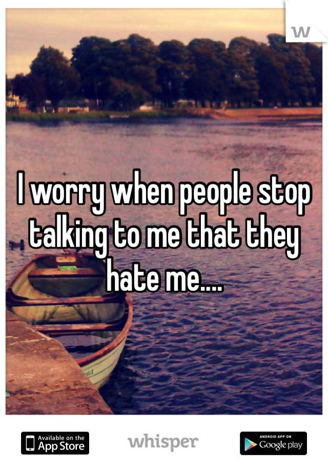 I worry when people stop talking to me that they hate me....
