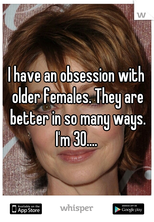 I have an obsession with older females. They are better in so many ways. I'm 30....