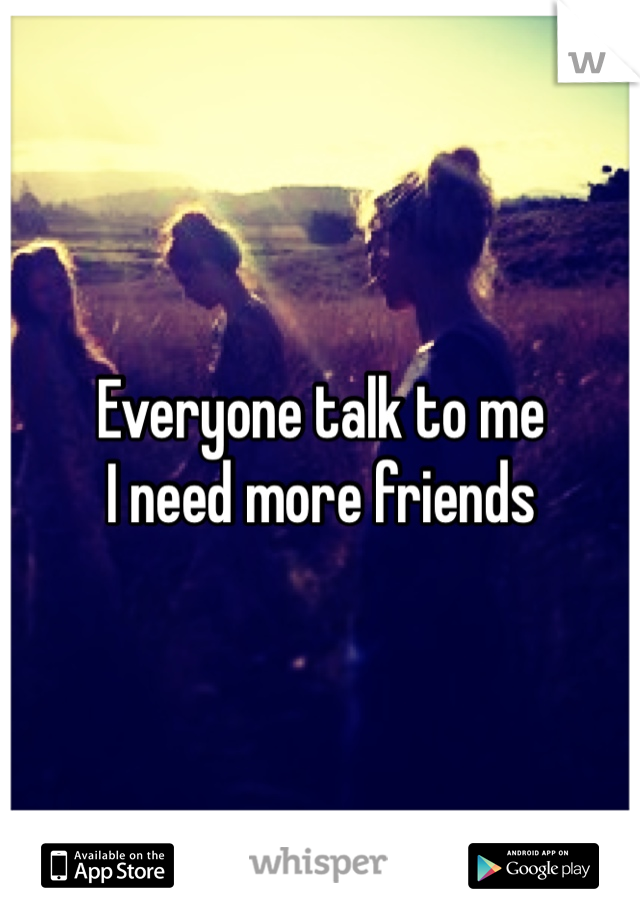 Everyone talk to me I need more friends