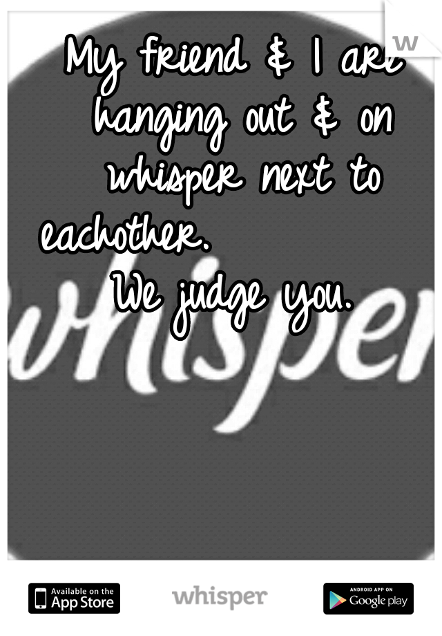 My friend & I are hanging out & on whisper next to eachother.           We judge you.