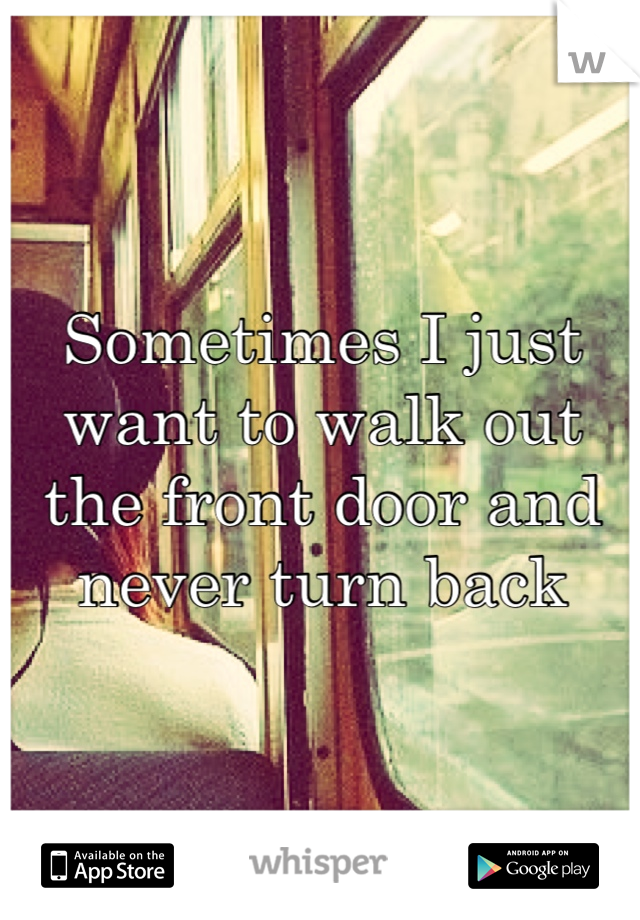 Sometimes I just want to walk out the front door and never turn back
