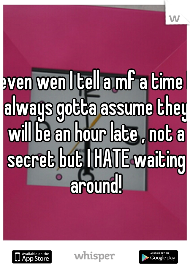 even wen I tell a mf a time I always gotta assume they will be an hour late , not a secret but I HATE waiting around!