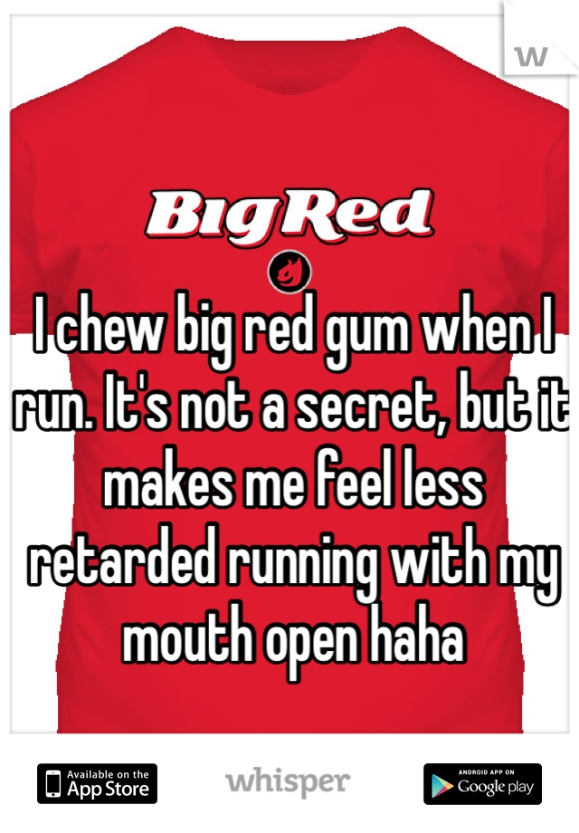 I chew big red gum when I run. It's not a secret, but it makes me feel less retarded running with my mouth open haha