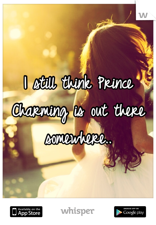 I still think Prince Charming is out there somewhere..