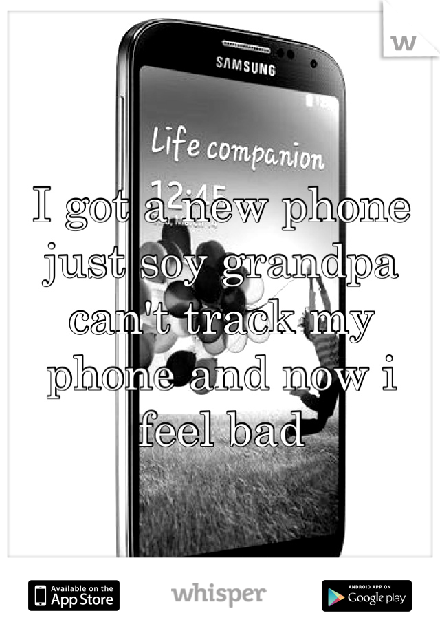 I got a new phone just soy grandpa can't track my phone and now i feel bad