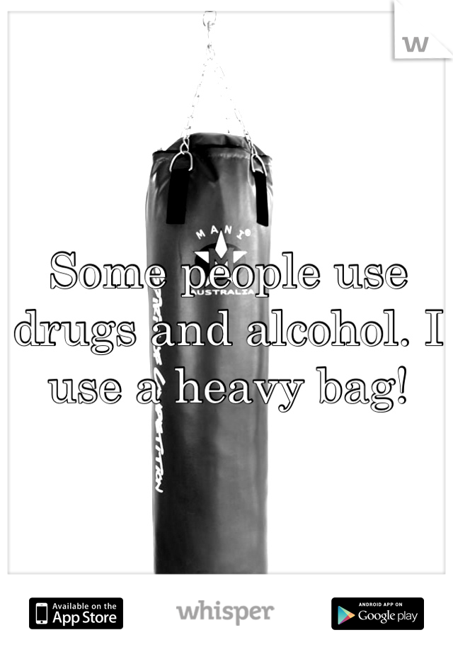 Some people use drugs and alcohol. I use a heavy bag!