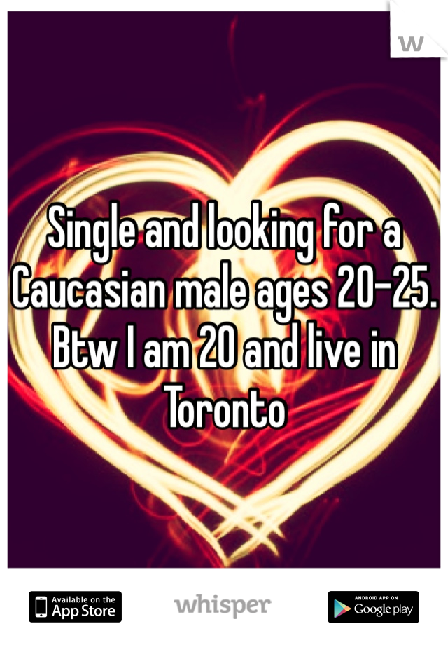 Single and looking for a Caucasian male ages 20-25. Btw I am 20 and live in Toronto