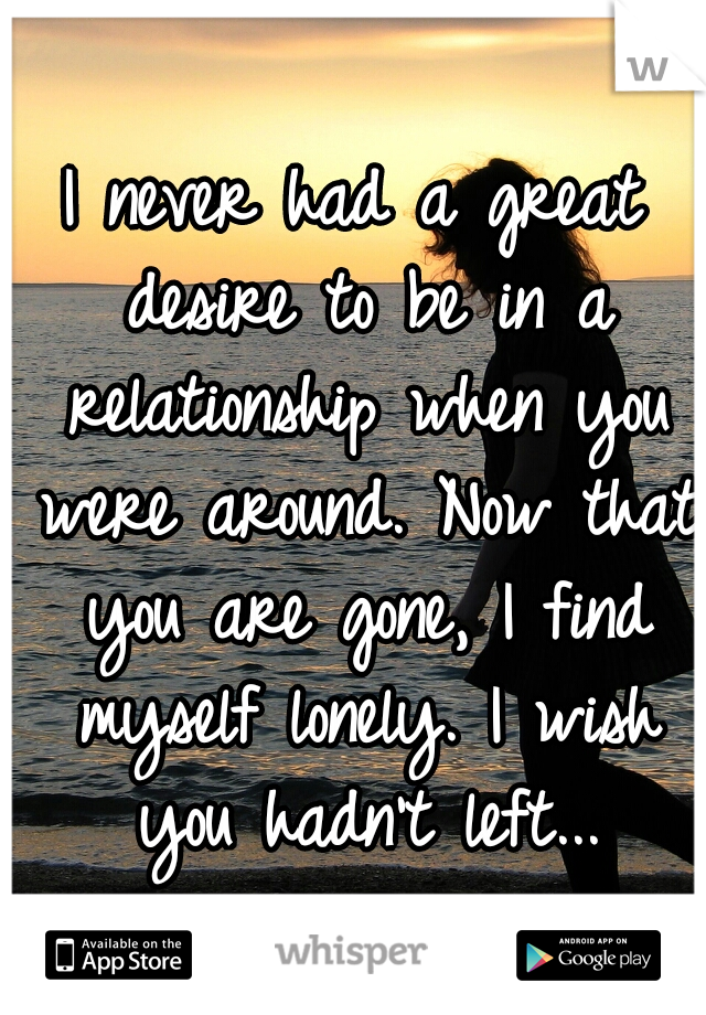 I never had a great desire to be in a relationship when you were around. Now that you are gone, I find myself lonely. I wish you hadn't left...