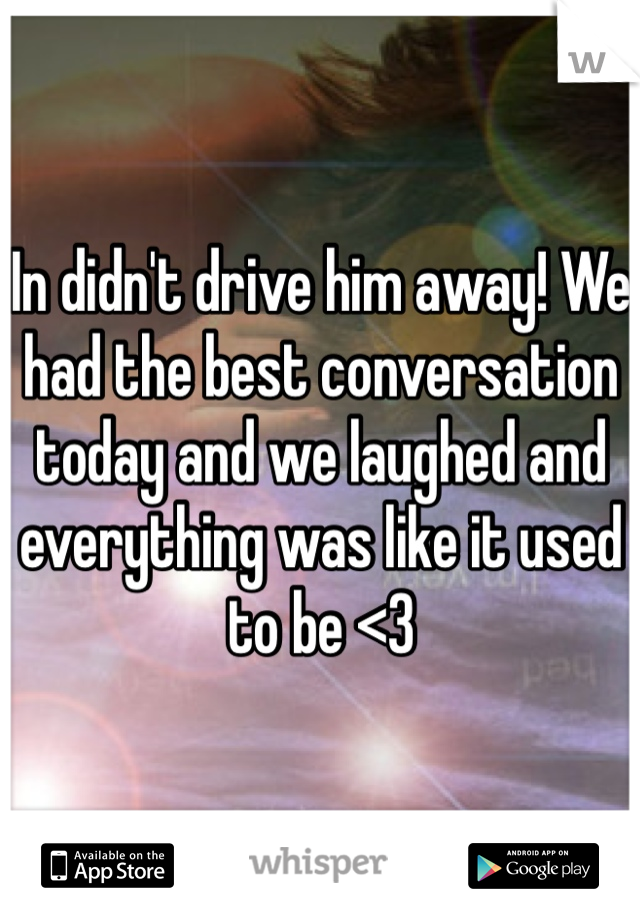 In didn't drive him away! We had the best conversation today and we laughed and everything was like it used to be <3