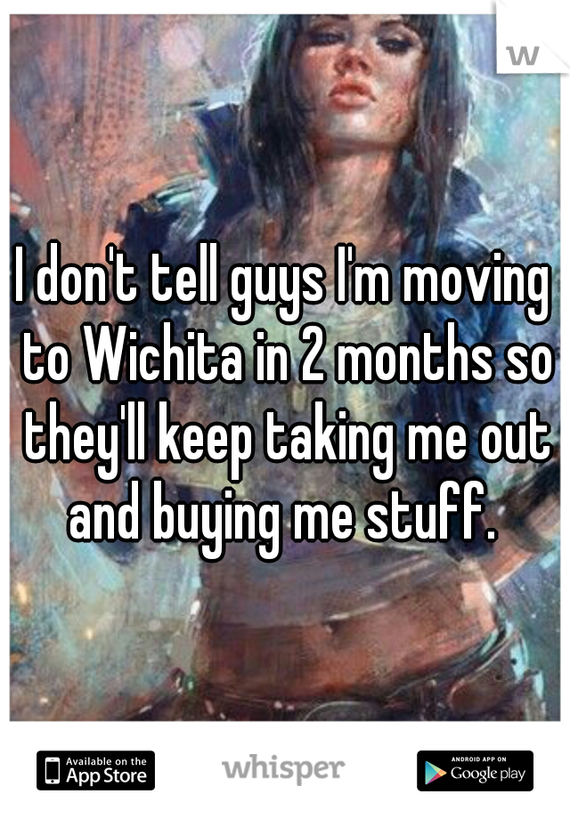 I don't tell guys I'm moving to Wichita in 2 months so they'll keep taking me out and buying me stuff.