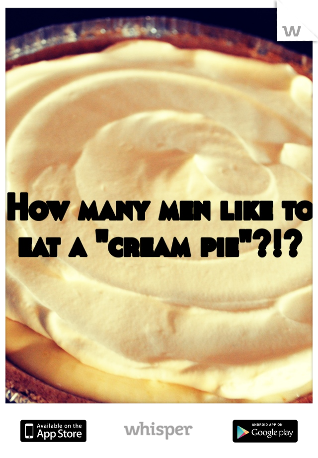 """How many men like to eat a """"cream pie""""?!?"""