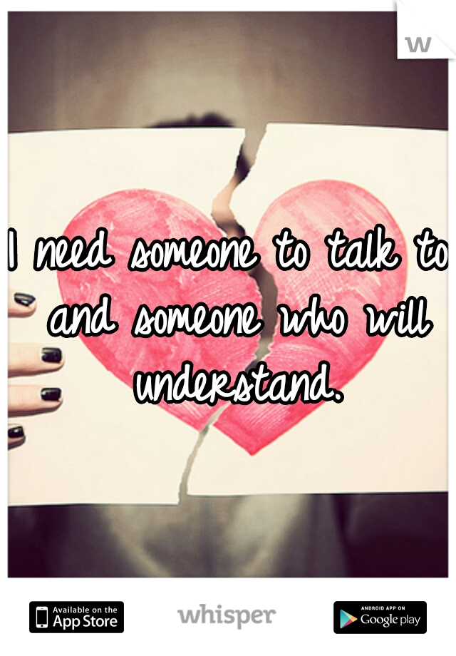 I need someone to talk to and someone who will understand.