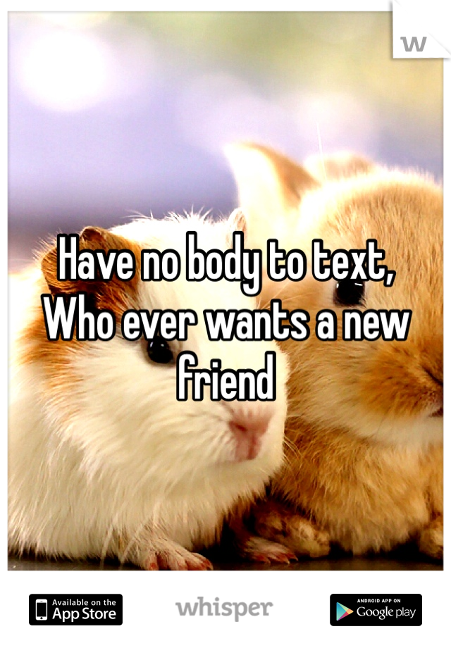 Have no body to text, Who ever wants a new friend