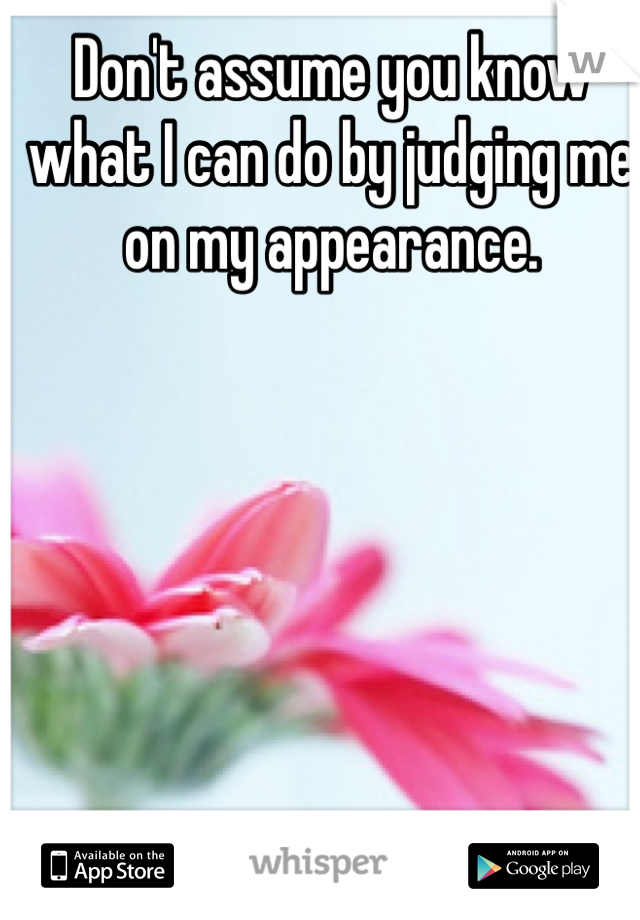 Don't assume you know what I can do by judging me on my appearance.