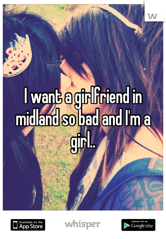 I want a girlfriend in midland so bad and I'm a girl..