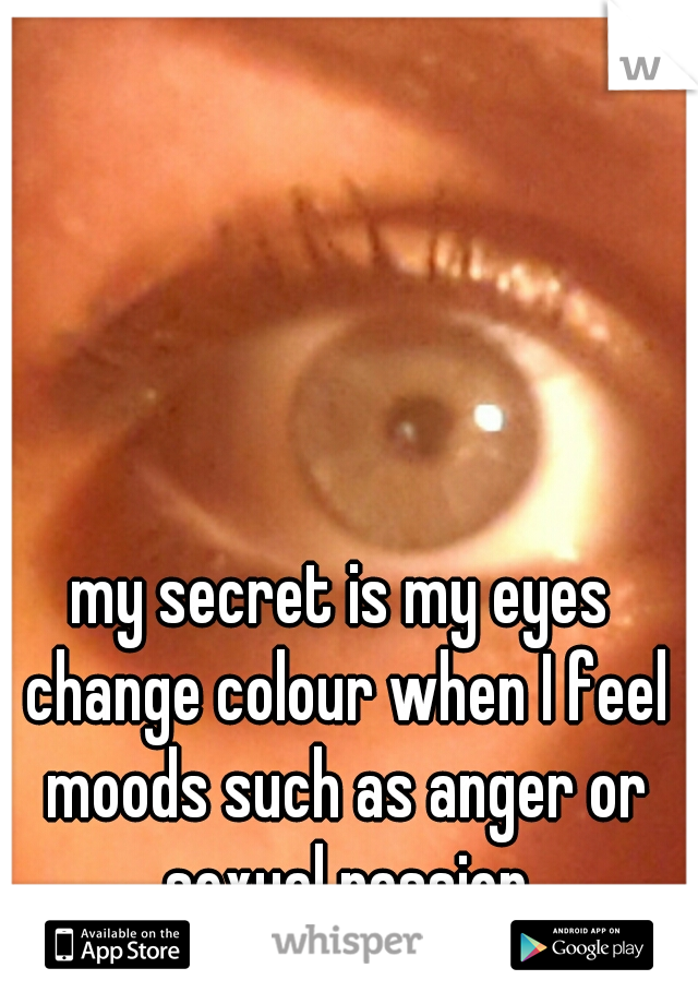 my secret is my eyes change colour when I feel moods such as anger or sexual passion